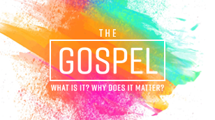 The Gospel: What is it? Why does it matter?